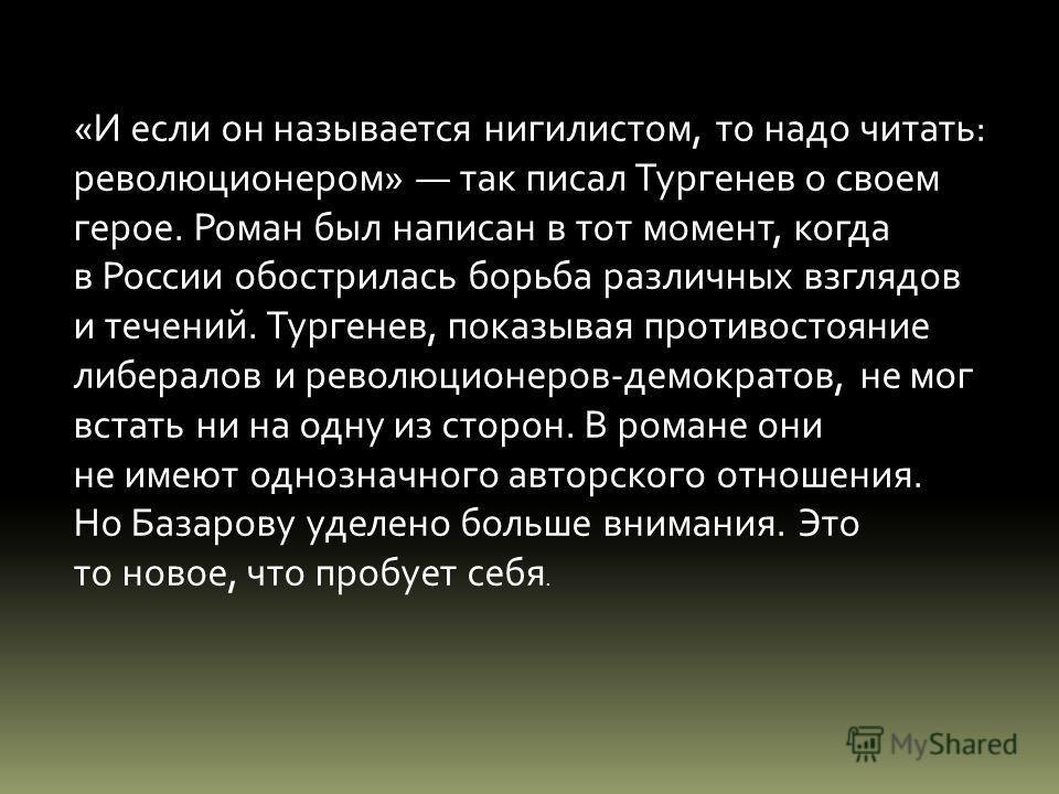 «И если он называется нигилистом, то надо читать: революционером» так писал Тургенев о своем герое. Роман был написан в тот момент, когда в России обострилась борьба различных взглядов и течений. Тургенев, показывая противостояние либералов и революц