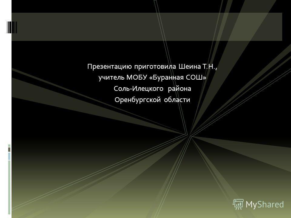 Презентацию приготовила Шеина Т.Н., учитель МОБУ «Буранная СОШ» Соль-Илецкого района Оренбургской области