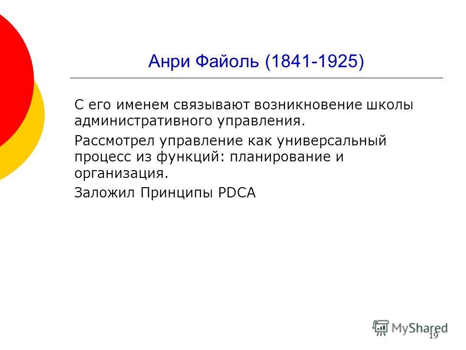 19 Анри Файоль (1841-1925) С его именем связывают возникновение школы административного управления. Рассмотрел управление как универсальный процесс из функций: планирование и организация. Заложил Принципы PDCA