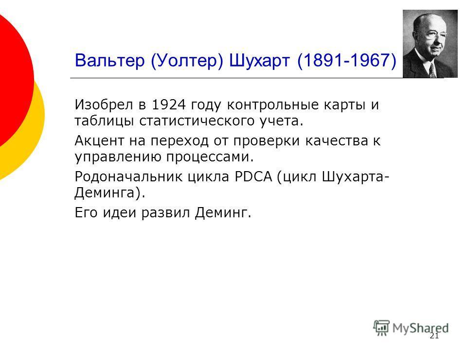 21 Вальтер (Уолтер) Шухарт (1891-1967) Изобрел в 1924 году контрольные карты и таблицы статистического учета. Акцент на переход от проверки качества к управлению процессами. Родоначальник цикла PDCA (цикл Шухарта- Деминга). Его идеи развил Деминг.