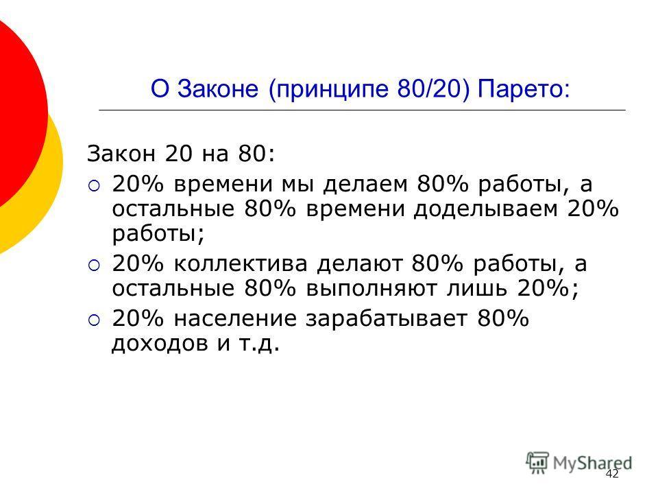 42 О Законе (принципе 80/20) Парето: Закон 20 на 80: 20% времени мы делаем 80% работы, а остальные 80% времени доделываем 20% работы; 20% коллектива делают 80% работы, а остальные 80% выполняют лишь 20%; 20% население зарабатывает 80% доходов и т.д.