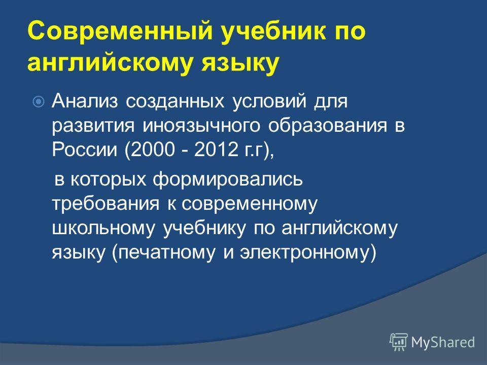 Анализ созданных условий для развития иноязычного образования в России (2000 - 2012 г.г), в которых формировались требования к современному школьному учебнику по английскому языку (печатному и электронному) Современный учебник по английскому языку