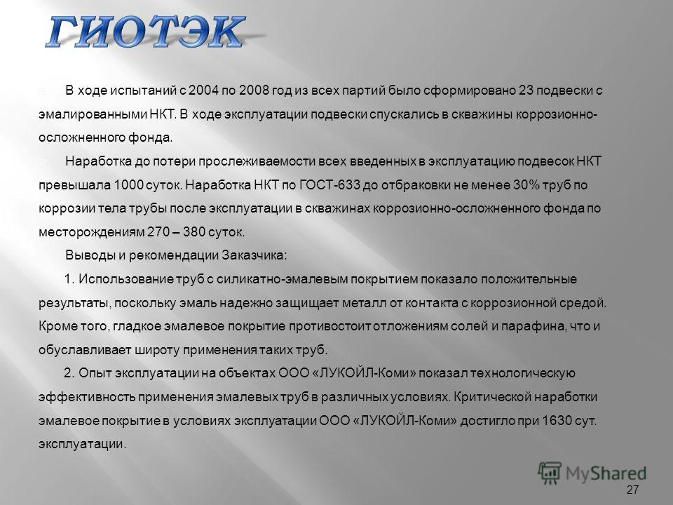 В ходе испытаний с 2004 по 2008 год из всех партий было сформировано 23 подвески с эмалированными НКТ. В ходе эксплуатации подвески спускались в скважины коррозионно - осложненного фонда. Наработка до потери прослеживаемости всех введенных в эксплуат