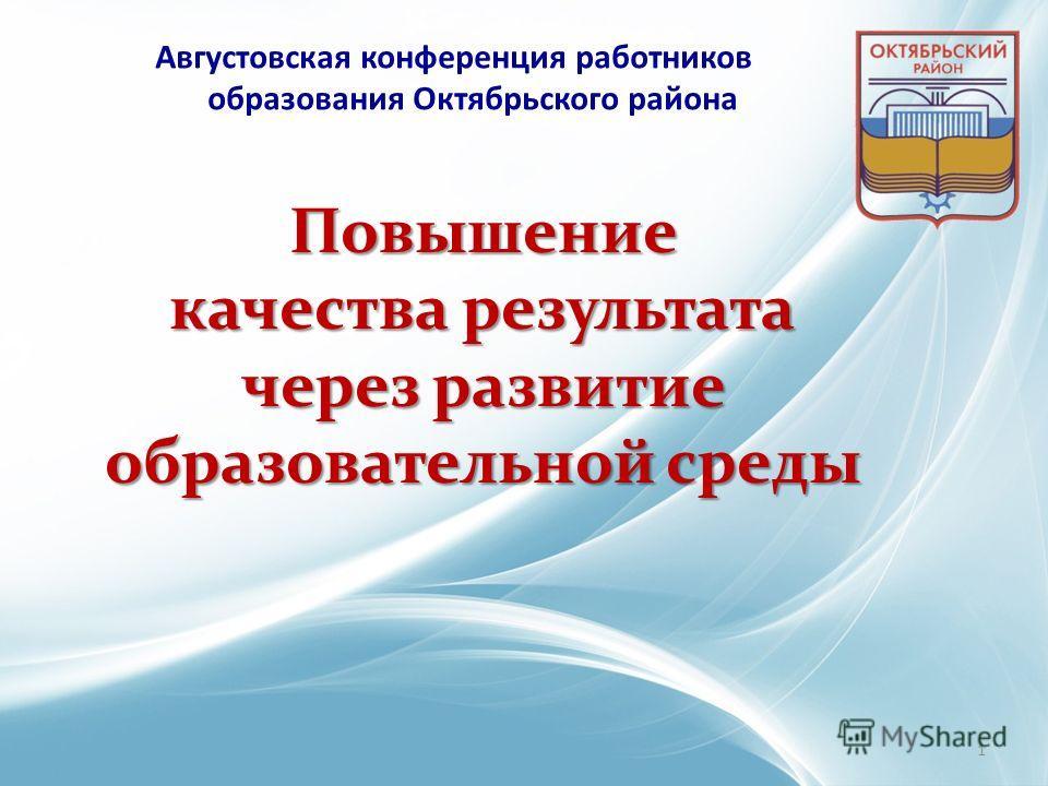 Повышение качества результата через развитие образовательной среды Августовская конференция работников образования Октябрьского района 1