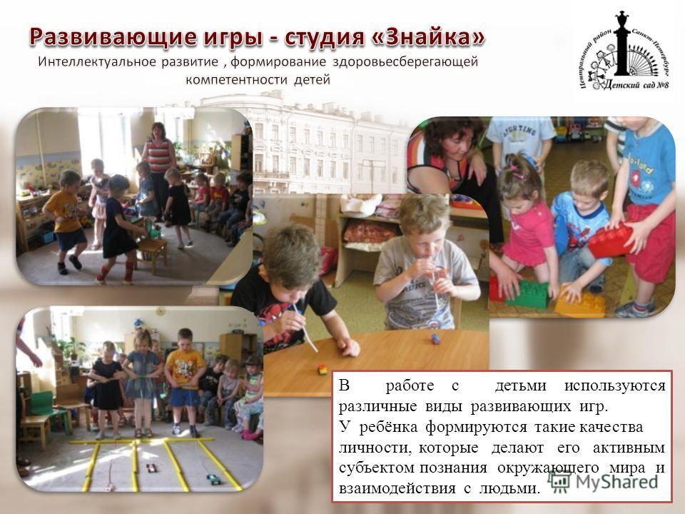 В работе с детьми используются различные виды развивающих игр. У ребёнка формируются такие качества личности, которые делают его активным субъектом познания окружающего мира и взаимодействия с людьми.