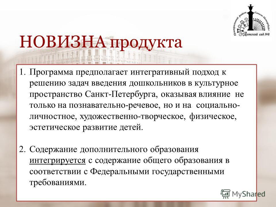 1.Программа предполагает интегративный подход к решению задач введения дошкольников в культурное пространство Санкт-Петербурга, оказывая влияние не только на познавательно-речевое, но и на социально- личностное, художественно-творческое, физическое,