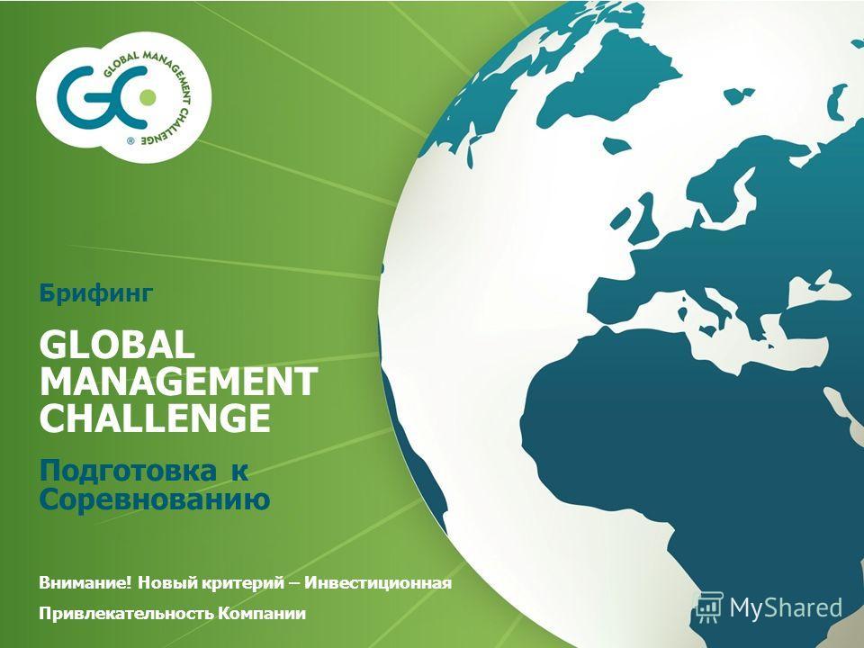 Брифинг GLOBAL MANAGEMENT CHALLENGE Подготовка к Соревнованию Внимание! Новый критерий – Инвестиционная Привлекательность Компании
