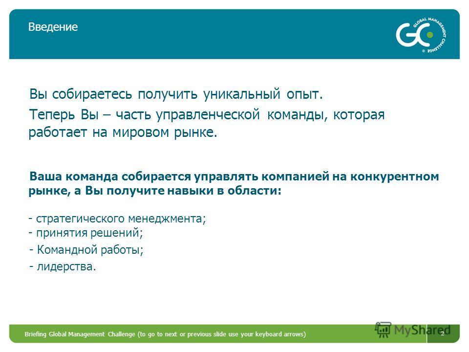 Briefing Global Management Challenge (to go to next or previous slide use your keyboard arrows) 2 Введение Вы собираетесь получить уникальный опыт. Теперь Вы – часть управленческой команды, которая работает на мировом рынке. Ваша команда собирается у