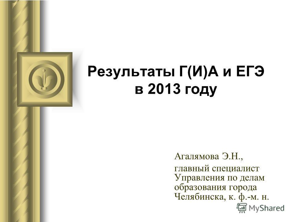 Результаты Г(И)А и ЕГЭ в 2013 году Агалямова Э.Н., главный специалист Управления по делам образования города Челябинска, к. ф.-м. н.