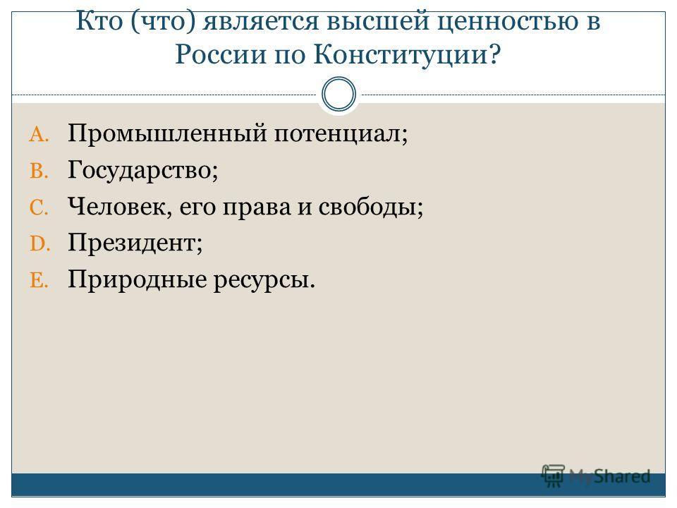 Кто (что) является высшей ценностью в России по Конституции? A. Промышленный потенциал; B. Государство; C. Человек, его права и свободы; D. Президент; E. Природные ресурсы.