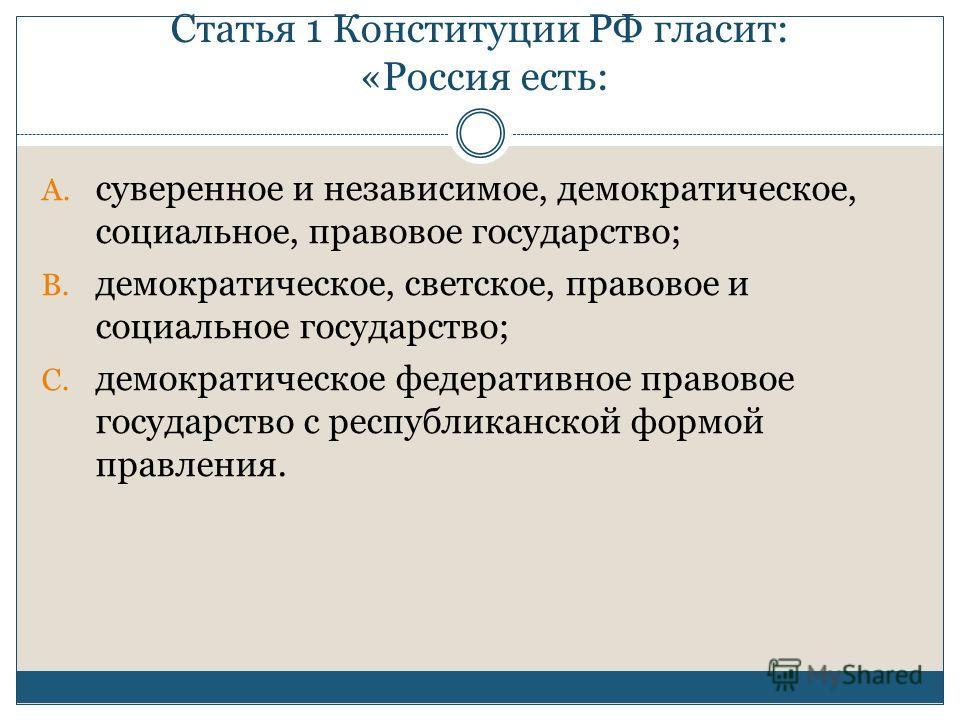 Статья 1 Конституции РФ гласит: «Россия есть: A. суверенное и независимое, демократическое, социальное, правовое государство; B. демократическое, светское, правовое и социальное государство; C. демократическое федеративное правовое государство с респ