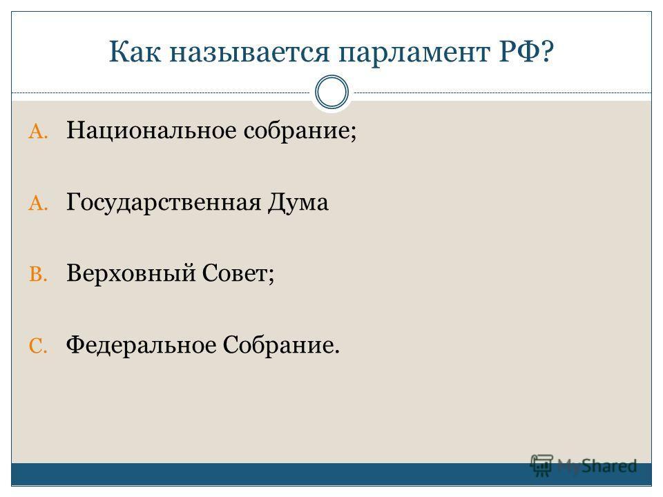 Как называется парламент РФ? A. Национальное собрание; A. Государственная Дума B. Верховный Cовет; C. Федеральное Собрание.