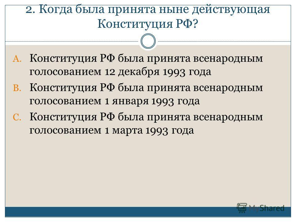 2. Когда была принята ныне действующая Конституция РФ? A. Конституция РФ была принята всенародным голосованием 12 декабря 1993 года B. Конституция РФ была принята всенародным голосованием 1 января 1993 года C. Конституция РФ была принята всенародным