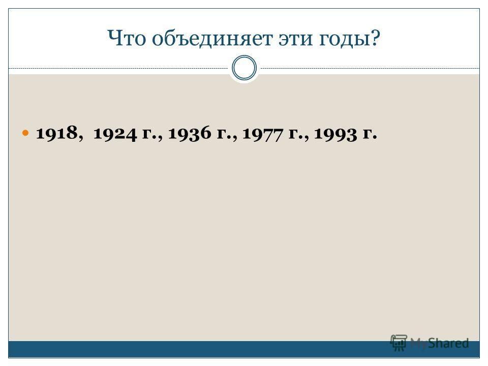 Что объединяет эти годы? 1918, 1924 г., 1936 г., 1977 г., 1993 г.