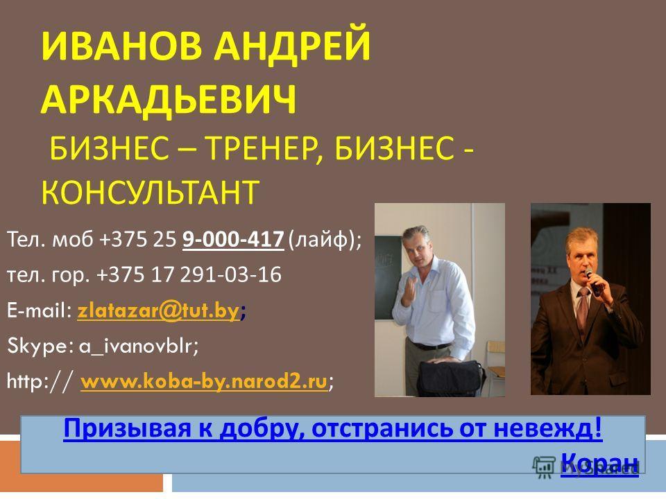 ИВАНОВ АНДРЕЙ АРКАДЬЕВИЧ БИЗНЕС – ТРЕНЕР, БИЗНЕС - КОНСУЛЬТАНТ Тел. моб +375 25 9-000-417 ( лайф ); тел. гор. +375 17 291-03-16 E-mail: zlatazar@tut.by;zlatazar@tut.by Skype: a_ivanovblr; http:// www.koba-by.narod2.ru;www.koba-by.narod2.ru Призывая к