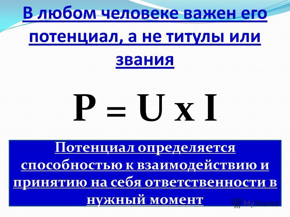 В любом человеке важен его потенциал, а не титулы или звания P = U х I Потенциал определяется способностью к взаимодействию и принятию на себя ответственности в нужный момент