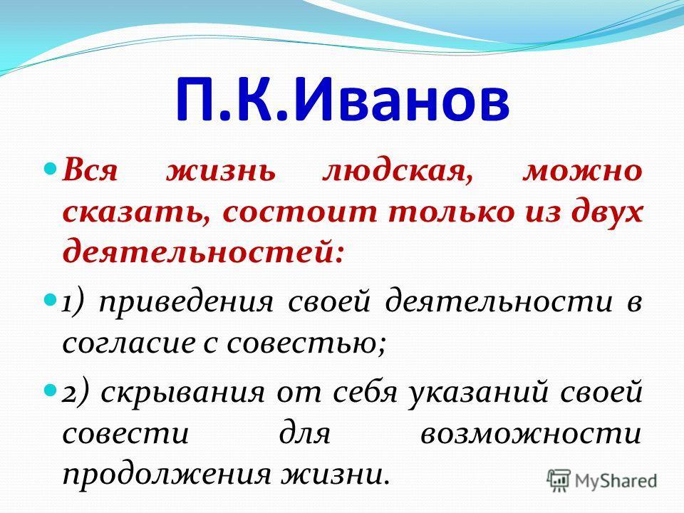 П.К.Иванов Вся жизнь людская, можно сказать, состоит только из двух деятельностей: 1) приведения своей деятельности в согласие с совестью; 2) скрывания от себя указаний своей совести для возможности продолжения жизни.