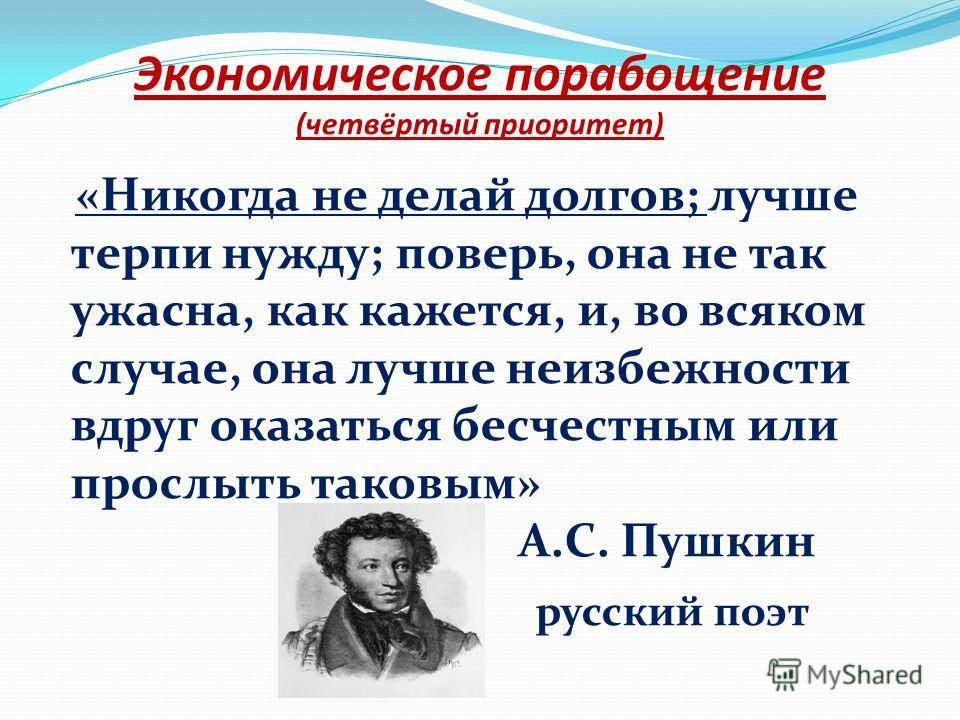 Экономическое порабощение (четвёртый приоритет) «Никогда не делай долгов; лучше терпи нужду; поверь, она не так ужасна, как кажется, и, во всяком случае, она лучше неизбежности вдруг оказаться бесчестным или прослыть таковым» А.С. Пушкин русский поэт