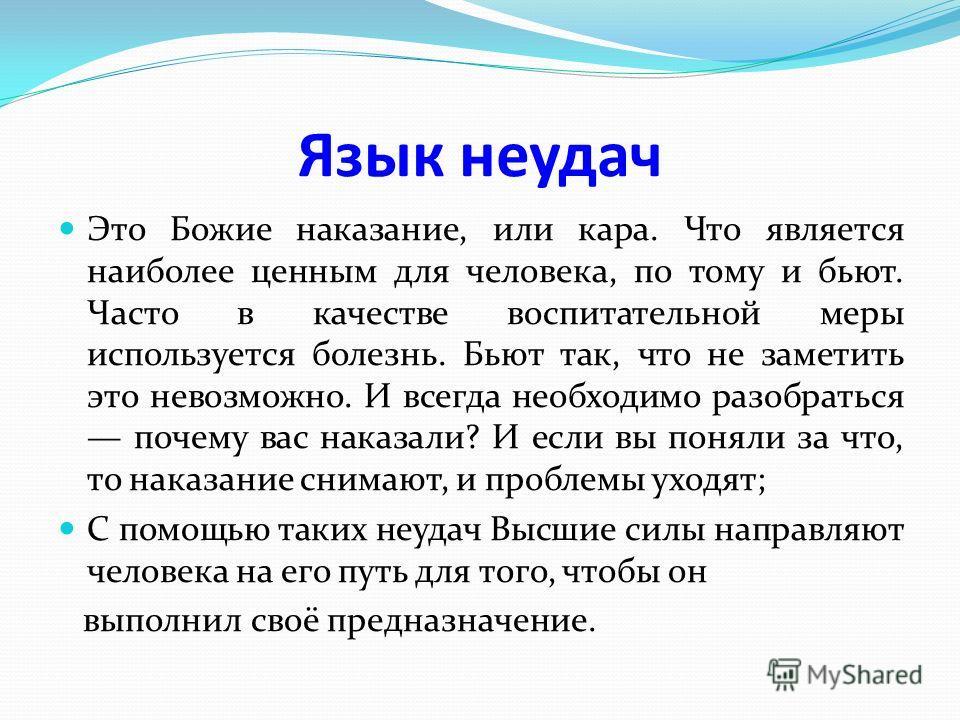Язык неудач Это Божие наказание, или кара. Что является наиболее ценным для человека, по тому и бьют. Часто в качестве воспитательной меры используется болезнь. Бьют так, что не заметить это невозможно. И всегда необходимо разобраться почему вас нака