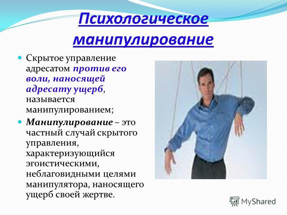 Психологическое манипулирование Скрытое управление адресатом против его воли, наносящей адресату ущерб, называется манипулированием; Манипулирование – это частный случай скрытого управления, характеризующийся эгоистическими, неблаговидными целями ман