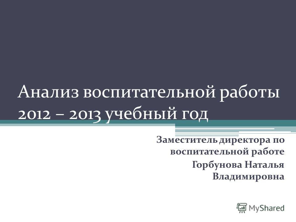 Анализ воспитательной работы 2012 – 2013 учебный год Заместитель директора по воспитательной работе Горбунова Наталья Владимировна