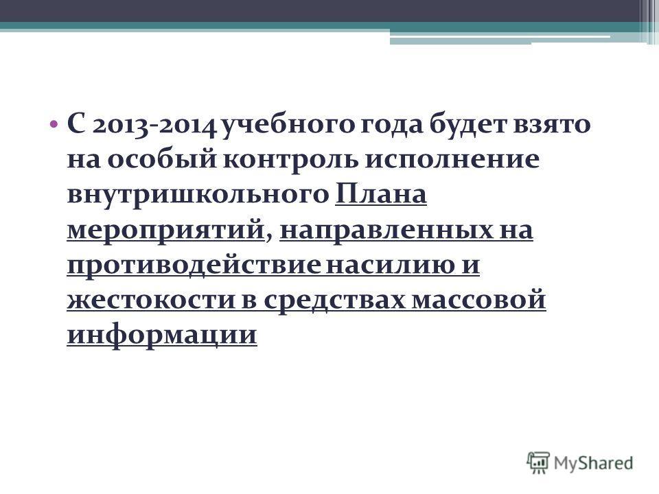 С 2013-2014 учебного года будет взято на особый контроль исполнение внутришкольного Плана мероприятий, направленных на противодействие насилию и жестокости в средствах массовой информации
