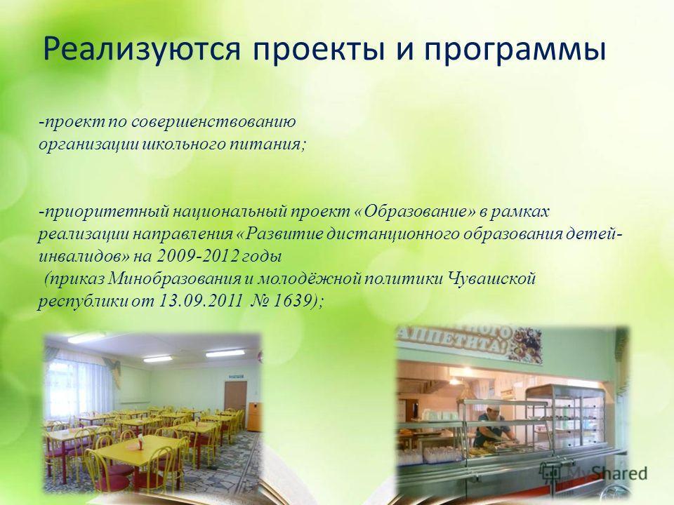 Реализуются проекты и программы -проект по совершенствованию организации школьного питания; -приоритетный национальный проект «Образование» в рамках реализации направления «Развитие дистанционного образования детей- инвалидов» на 2009-2012 годы (прик
