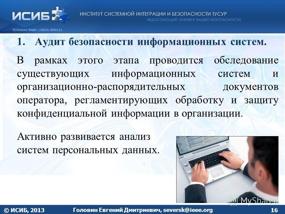 1.Аудит безопасности информационных систем. В рамках этого этапа проводится обследование существующих информационных систем и организационно-распорядительных документов оператора, регламентирующих обработку и защиту конфиденциальной информации в орга