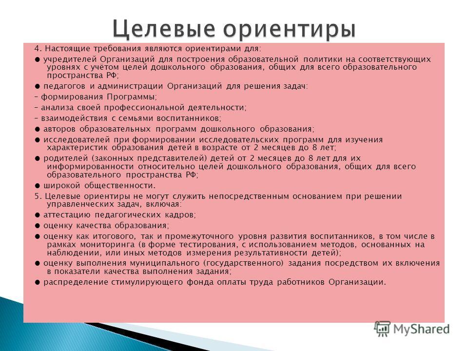 4. Настоящие требования являются ориентирами для: учредителей Организаций для построения образовательной политики на соответствующих уровнях с учётом целей дошкольного образования, общих для всего образовательного пространства РФ; педагогов и админис