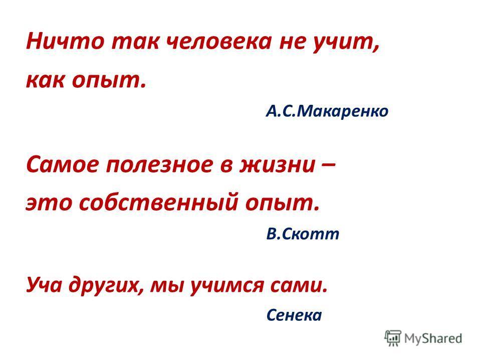Ничто так человека не учит, как опыт. А.С.Макаренко Самое полезное в жизни – это собственный опыт. В.Скотт Уча других, мы учимся сами. Сенека