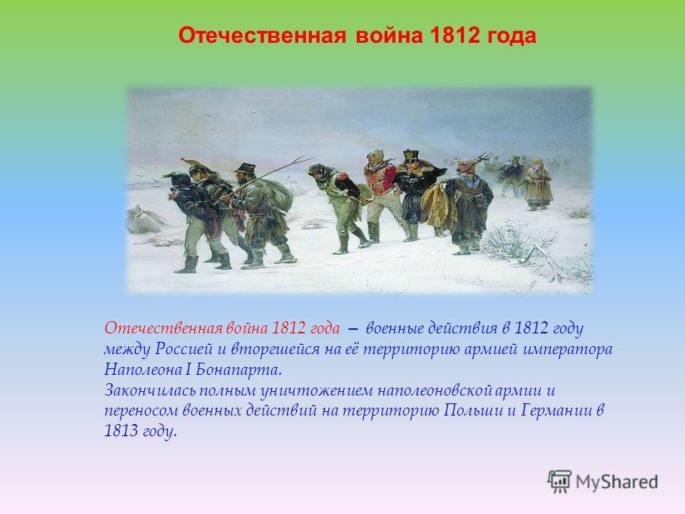 Отечественная война 1812 года Отечественная война 1812 года военные действия в 1812 году между Россией и вторгшейся на её территорию армией императора Наполеона I Бонапарта. Закончилась полным уничтожением наполеоновской армии и переносом военных дей
