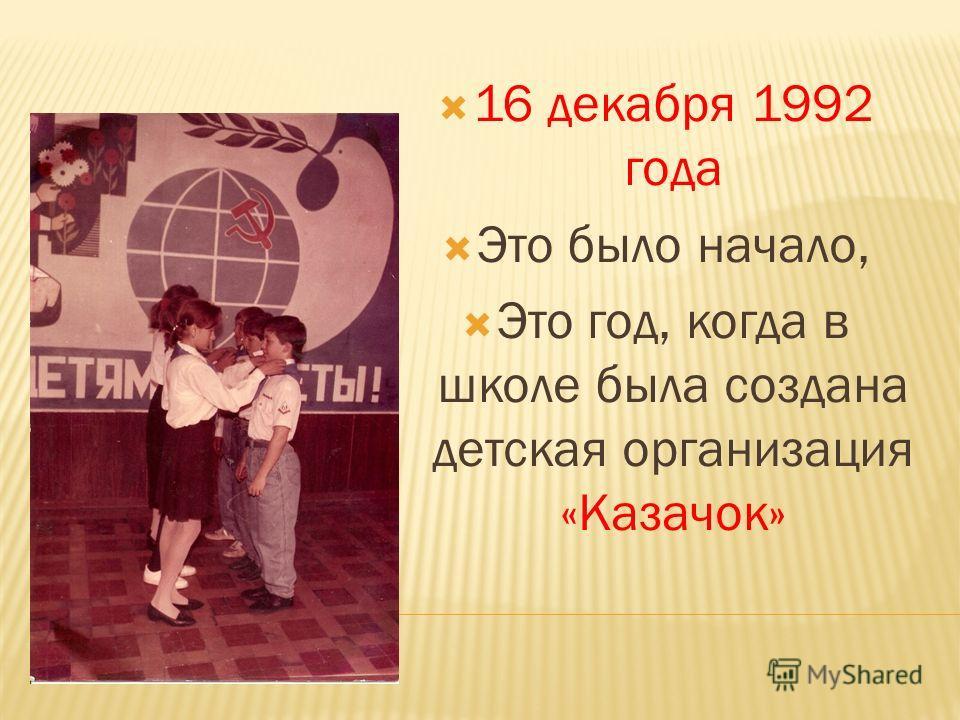 16 декабря 1992 года Это было начало, Это год, когда в школе была создана детская организация «Казачок»