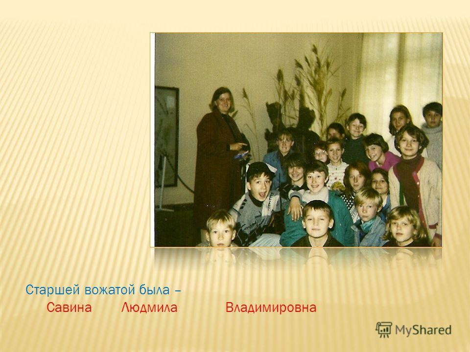 Старшей вожатой была – Савина Людмила Владимировна