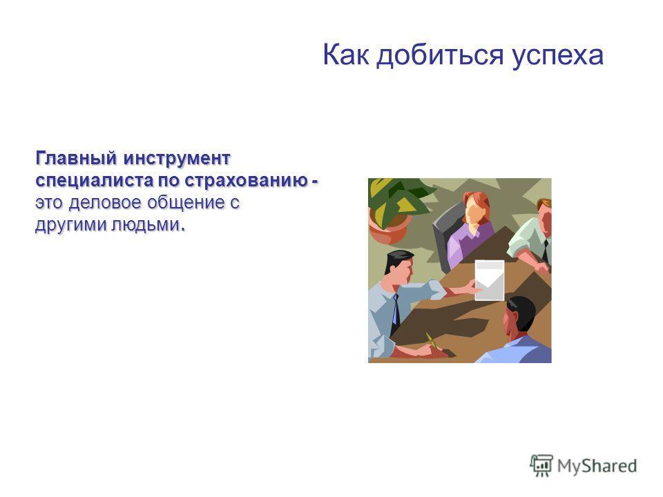 Как добиться успеха Главный инструмент специалиста по страхованию - это деловое общение с другими людьми.