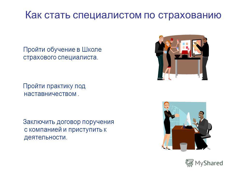 Как стать специалистом по страхованию Заключить договор поручения с компанией и приступить к деятельности. Пройти обучение в Школе страхового специалиста. Пройти практику под наставничеством.