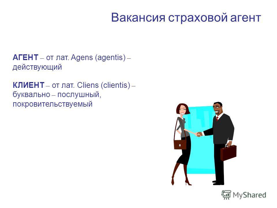 Вакансия страховой агент АГЕНТ – от лат. Agens (agentis) – действующий КЛИЕНТ – от лат. Cliens (clientis) – буквально – послушный, покровительствуемый