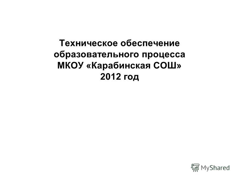 Техническое обеспечение образовательного процесса МКОУ «Карабинская СОШ» 2012 год