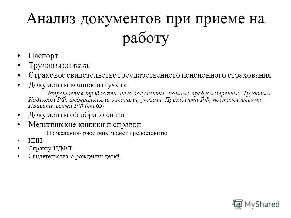 Анализ документов при приеме на работу Паспорт Трудовая книжка Страховое свидетельство государственного пенсионного страхования Документы воинского учета Запрещается требовать иные документы, помимо предусмотренных Трудовым Кодексом РФ, федеральными