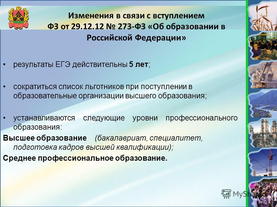 Изменения в связи с вступлением ФЗ от 29.12.12 273-ФЗ «Об образовании в Российской Федерации» результаты ЕГЭ действительны 5 лет; сократиться список льготников при поступлении в образовательные организации высшего образования; устанавливаются следующ