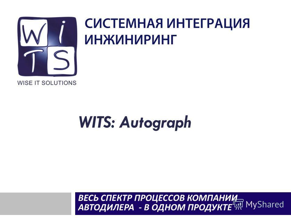 WITS: Autograph ВЕСЬ СПЕКТР ПРОЦЕССОВ КОМПАНИИ АВТОДИЛЕРА - В ОДНОМ ПРОДУКТЕ