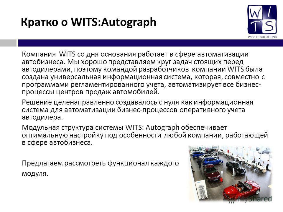 Кратко о WITS:Autograph Компания WITS со дня основания работает в сфере автоматизации автобизнеса. Мы хорошо представляем круг задач стоящих перед автодилерами, поэтому командой разработчиков компании WITS была создана универсальная информационная си