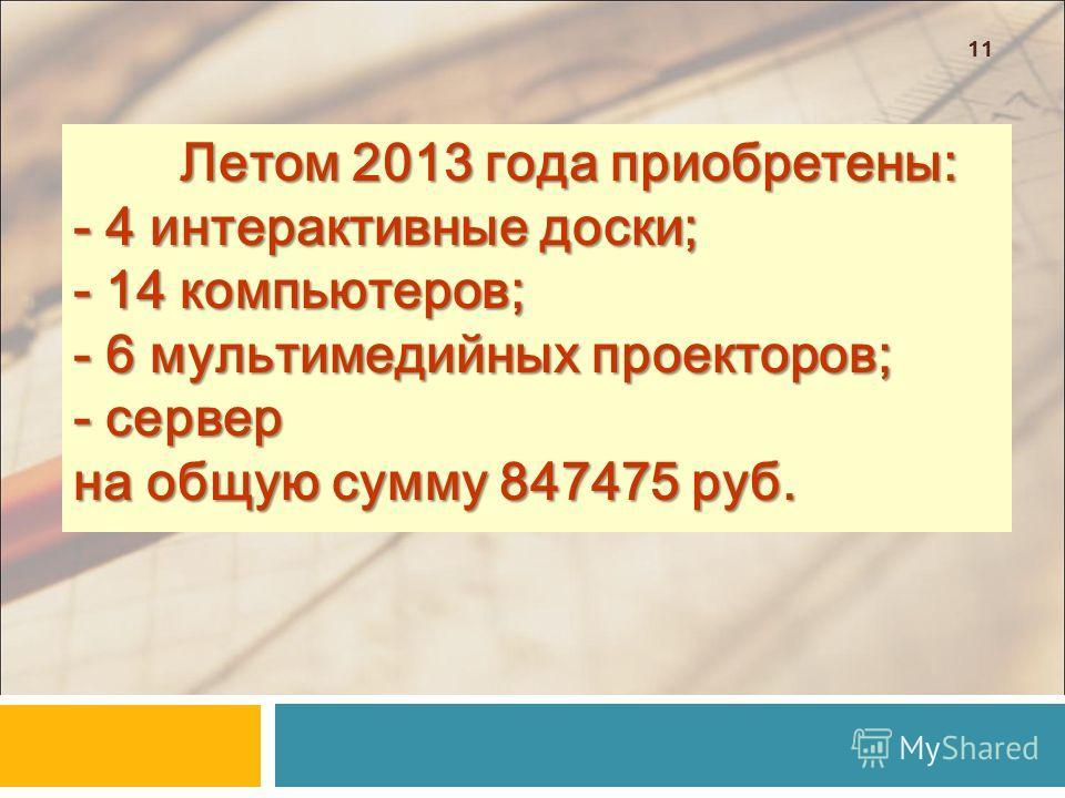 11 Летом 2013 года приобретены: - 4 интерактивные доски; - 14 компьютеров; - 6 мультимедийных проекторов; - сервер на общую сумму 847475 руб.