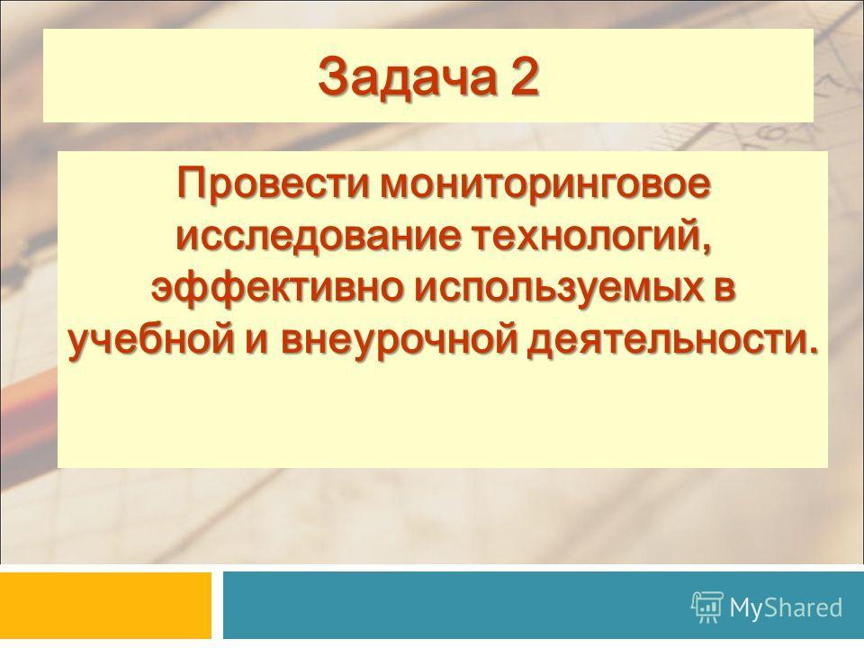 Провести мониторинговое исследование технологий, эффективно используемых в учебной и внеурочной деятельности. 19 Задача 2