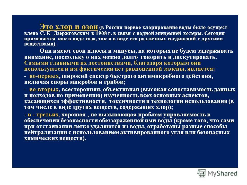 Это хлор и озон (в России первое хлорирование воды было осущест влено С. К- Дзержговским в 1908 г. в связи с водной эпидемией холеры. Сегодня применяется как в виде газа, так и в виде его различных соединений с другими веществами). Они имеют свои пл