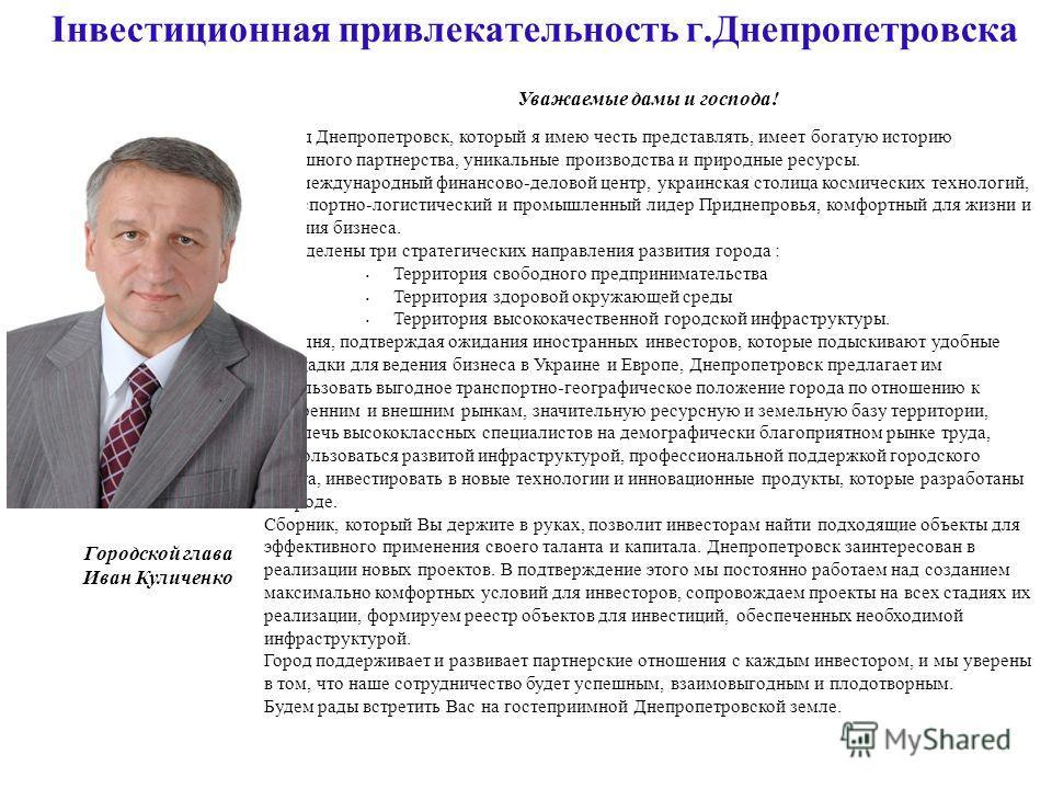 Інвестиционная привлекательность г.Днепропетровска Уважаемые дамы и господа! Город Днепропетровск, который я имею честь представлять, имеет богатую историю успешного партнерства, уникальные производства и природные ресурсы. Это международный финансов