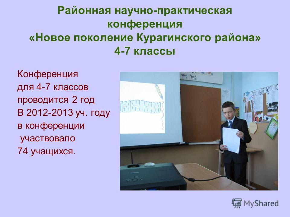 Районная научно-практическая конференция «Новое поколение Курагинского района» 4-7 классы Конференция для 4-7 классов проводится 2 год В 2012-2013 уч. году в конференции участвовало 74 учащихся.