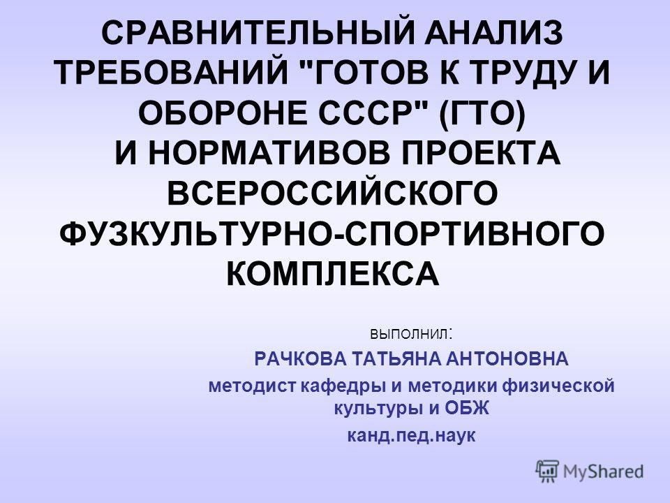 СРАВНИТЕЛЬНЫЙ АНАЛИЗ ТРЕБОВАНИЙ ГОТОВ К ТРУДУ И ОБОРОНЕ СССР (ГТО) И НОРМАТИВОВ ПРОЕКТА ВСЕРОССИЙСКОГО ФУЗКУЛЬТУРНО-СПОРТИВНОГО КОМПЛЕКСА ВЫПОЛНИЛ : РАЧКОВА ТАТЬЯНА АНТОНОВНА методист кафедры и методики физической культуры и ОБЖ канд.пед.наук