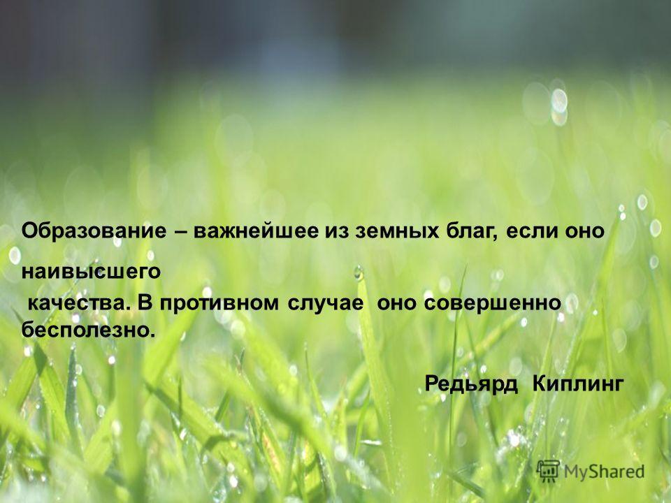Образование – важнейшее из земных благ, если оно наивысшего качества. В противном случае оно совершенно бесполезно. Редьярд Киплинг