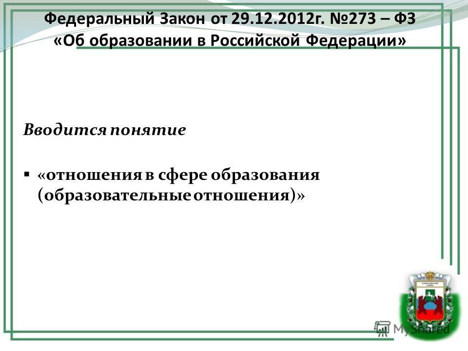 Вводится понятие «отношения в сфере образования (образовательные отношения)» Федеральный Закон от 29.12.2012г. 273 – ФЗ «Об образовании в Российской Федерации»