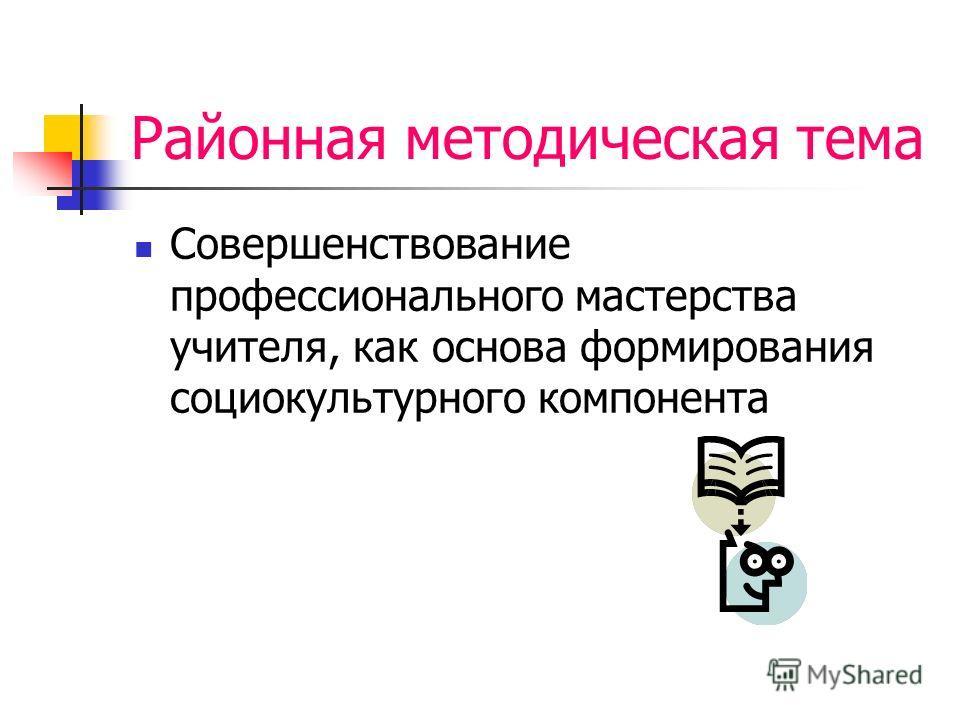Районная методическая тема Совершенствование профессионального мастерства учителя, как основа формирования социокультурного компонента